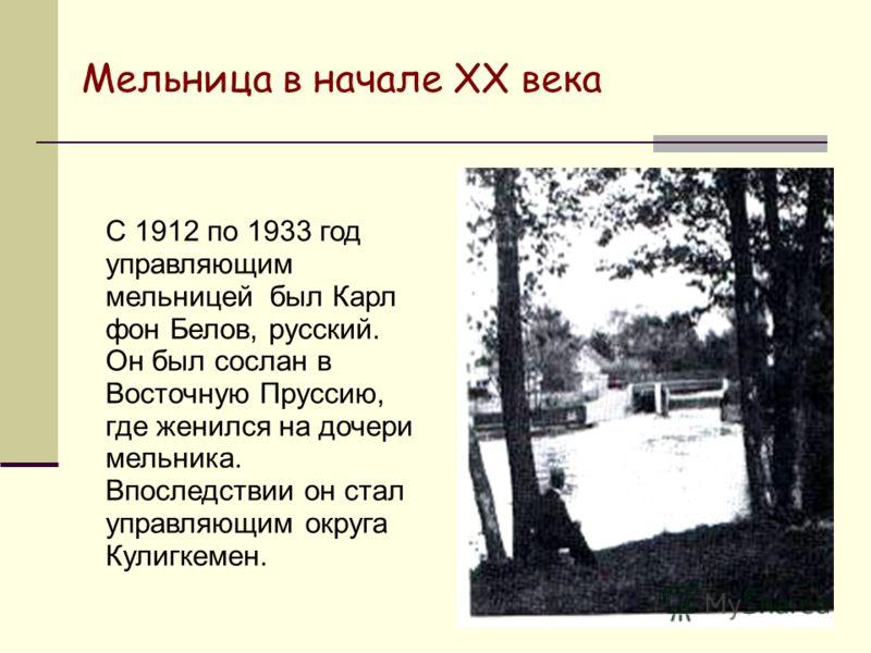 Мельница в начале XX века С 1912 по 1933 год управляющим мельницей был Карл фон Белов, русский. Он был сослан в Восточную Пруссию, где женился на дочери мельника. Впоследствии он стал управляющим округа Кулигкемен.