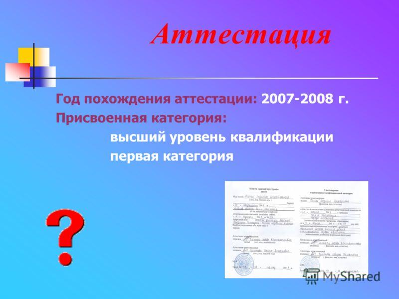 Аттестация Год похождения аттестации: 2007-2008 г. Присвоенная категория: высший уровень квалификации первая категория