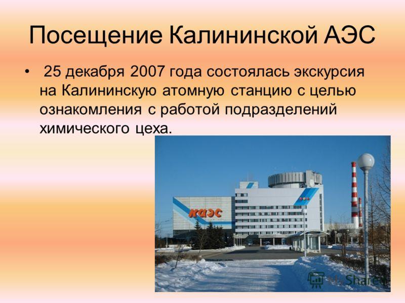 Посещение Калининской АЭС 25 декабря 2007 года состоялась экскурсия на Калининскую атомную станцию с целью ознакомления с работой подразделений химического цеха.