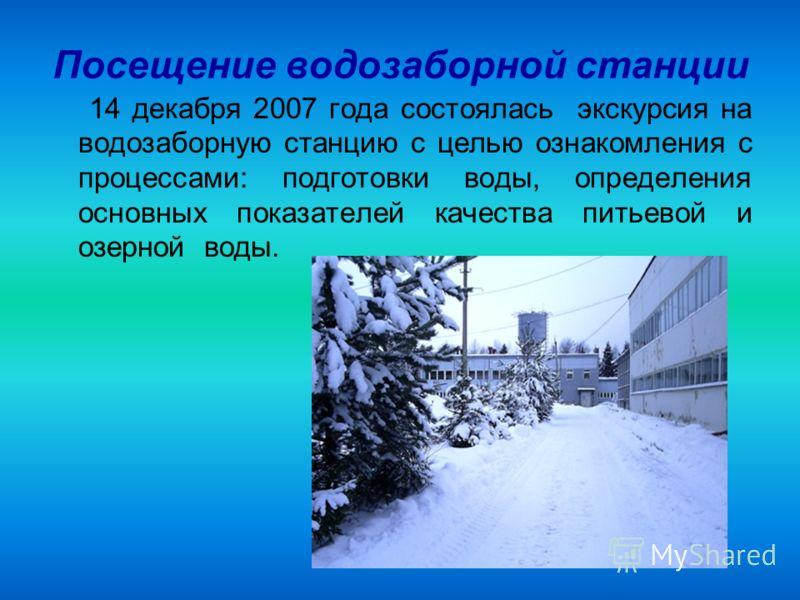 Посещение водозаборной станции 14 декабря 2007 года состоялась экскурсия на водозаборную станцию с целью ознакомления с процессами: подготовки воды, определения основных показателей качества питьевой и озерной воды.