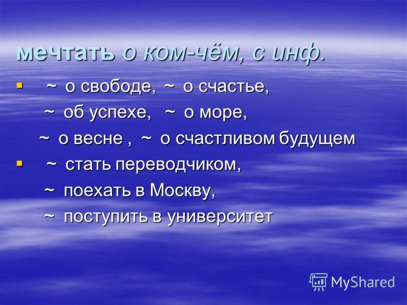 мечтать о ком-чём, с инф. о свободе, о счастье, о свободе, о счастье, об успехе, о море, об успехе, о море, о весне, о счастливом будущем о весне, о счастливом будущем стать переводчиком, стать переводчиком, поехать в Москву, поехать в Москву, поступ