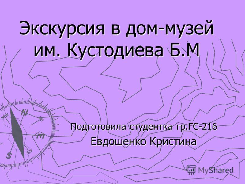 Экскурсия в дом-музей им. Кустодиева Б.М Подготовила студентка гр.ГС-216 Евдошенко Кристина
