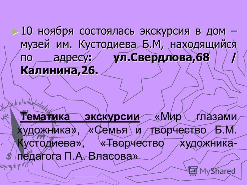 10 ноября состоялась экскурсия в дом – музей им. Кустодиева Б.М, находящийся по адресу: ул.Свердлова,68 / Калинина,26. 10 ноября состоялась экскурсия в дом – музей им. Кустодиева Б.М, находящийся по адресу: ул.Свердлова,68 / Калинина,26. Тематика экс