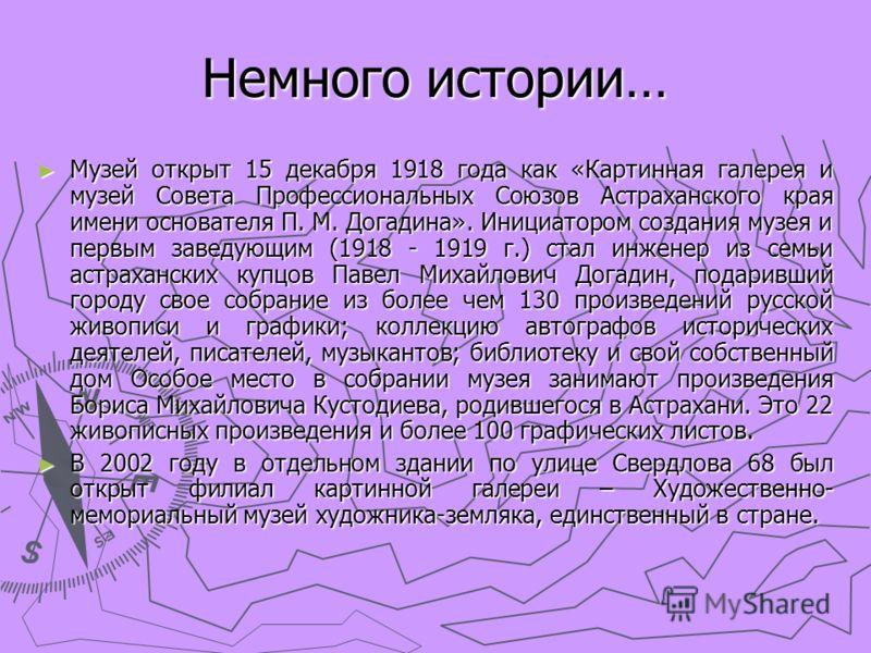 Немного истории… Музей открыт 15 декабря 1918 года как «Картинная галерея и музей Совета Профессиональных Союзов Астраханского края имени основателя П. М. Догадина». Инициатором создания музея и первым заведующим (1918 - 1919 г.) стал инженер из семь
