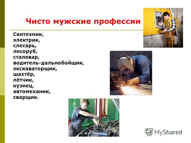 Чисто мужские профессии Сантехник, электрик, слесарь, лесоруб, сталевар, водитель-дальнобойщик, экскаваторщик, шахтёр, лётчик, кузнец, автомеханик, сварщик.