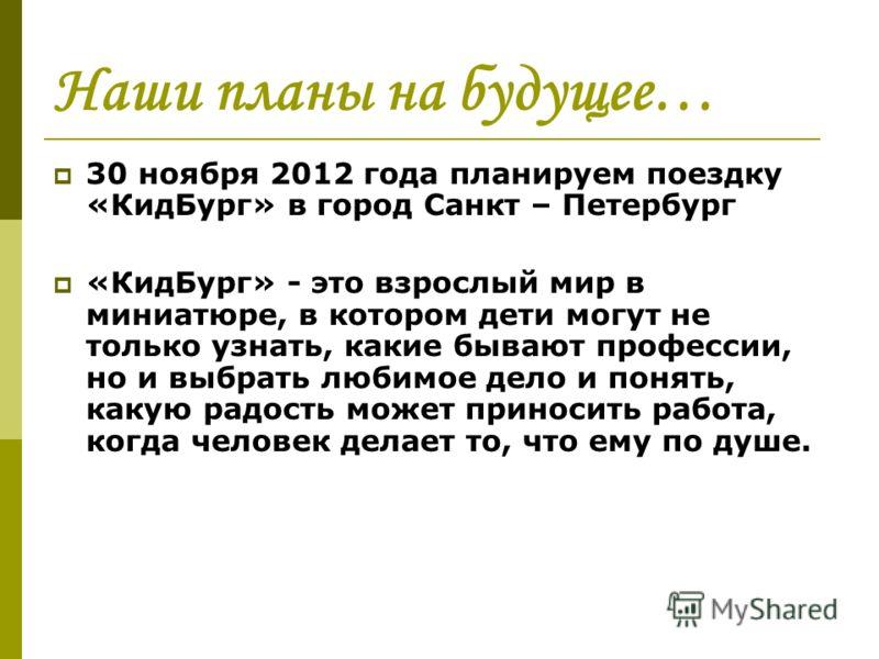 Наши планы на будущее… 30 ноября 2012 года планируем поездку «КидБург» в город Санкт – Петербург «КидБург» - это взрослый мир в миниатюре, в котором дети могут не только узнать, какие бывают профессии, но и выбрать любимое дело и понять, какую радост