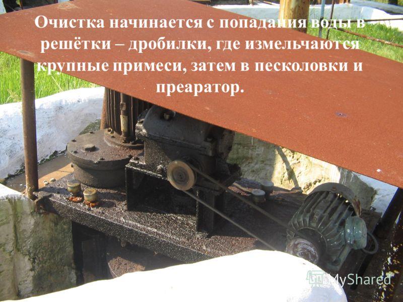 Очистка начинается с попадания воды в решётки – дробилки, где измельчаются крупные примеси, затем в песколовки и преаратор.