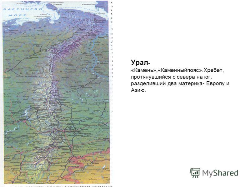 Урал - «Камень»,«Каменныйпояс».Хребет, протянувшийся с севера на юг, разделивший два материка- Европу и Азию.