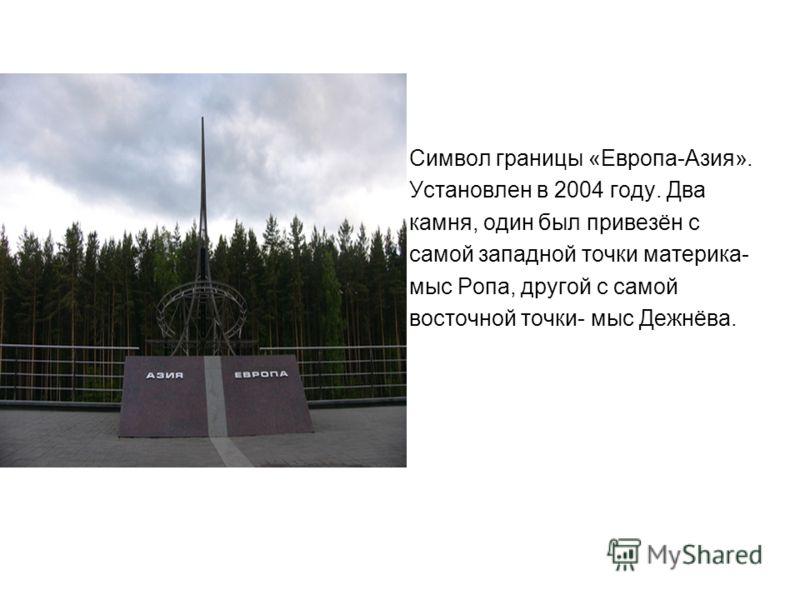 Символ границы «Европа-Азия». Установлен в 2004 году. Два камня, один был привезён с самой западной точки материка- мыс Ропа, другой с самой восточной точки- мыс Дежнёва.