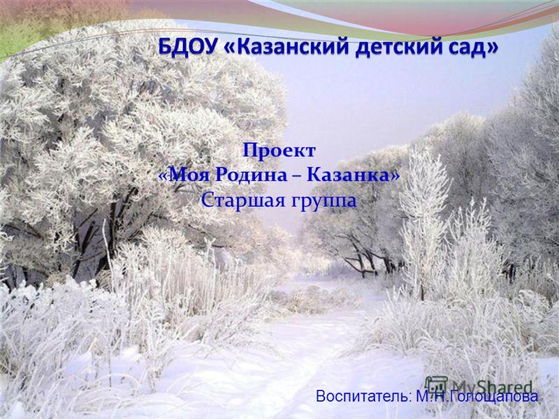 Проект «Моя Родина – Казанка» Старшая группа Воспитатель: М.Н.Голощапова