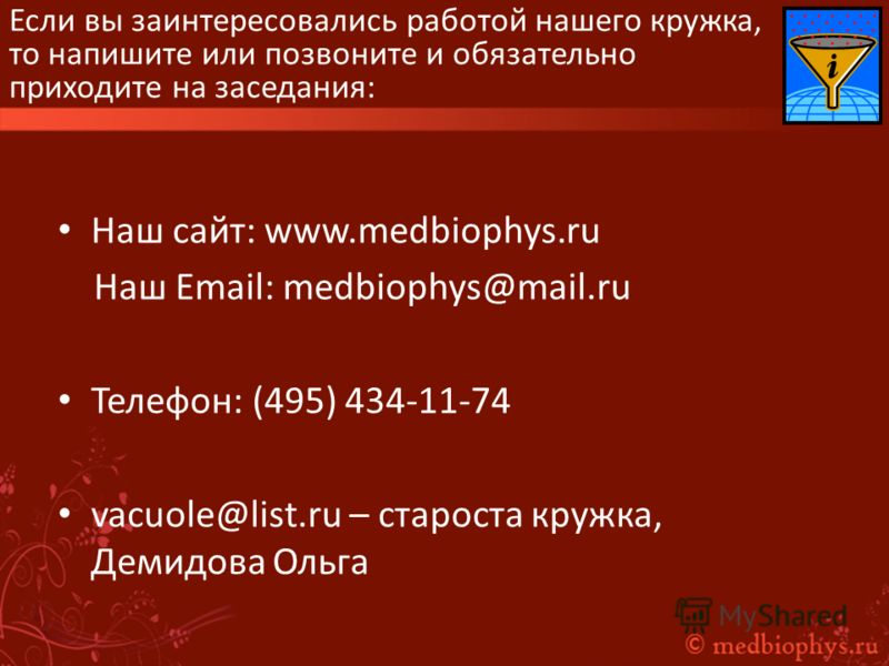 Если вы заинтересовались работой нашего кружка, то напишите или позвоните и обязательно приходите на заседания: Наш сайт: www.medbiophys.ru Наш Еmail: medbiophys@mail.ru Телефон: (495) 434-11-74 vacuole@list.ru – староста кружка, Демидова Ольга
