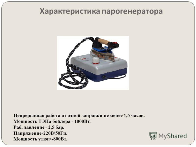 Характеристика парогенератора Непрерывная работа от одной заправки не менее 1,5 часов. Мощность ТЭНа бойлера - 1000Вт. Раб. давление - 2,5 бар. Напряжение-220В\50Гц. Мощность утюга-800Вт.