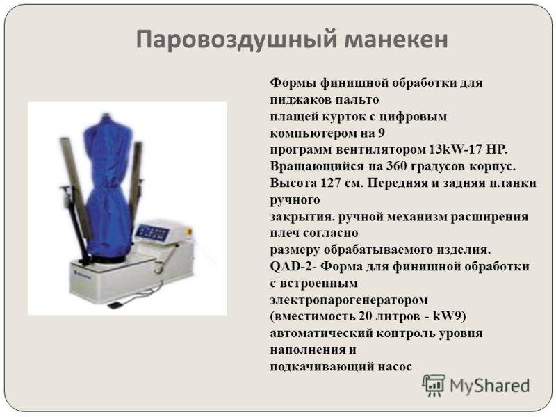 Паровоздушный манекен Формы финишной обработки для пиджаков пальто плащей курток с цифровым компьютером на 9 программ вентилятором 13kW-17 HP. Вращающийся на 360 градусов корпус. Высота 127 см. Передняя и задняя планки ручного закрытия. ручной механи