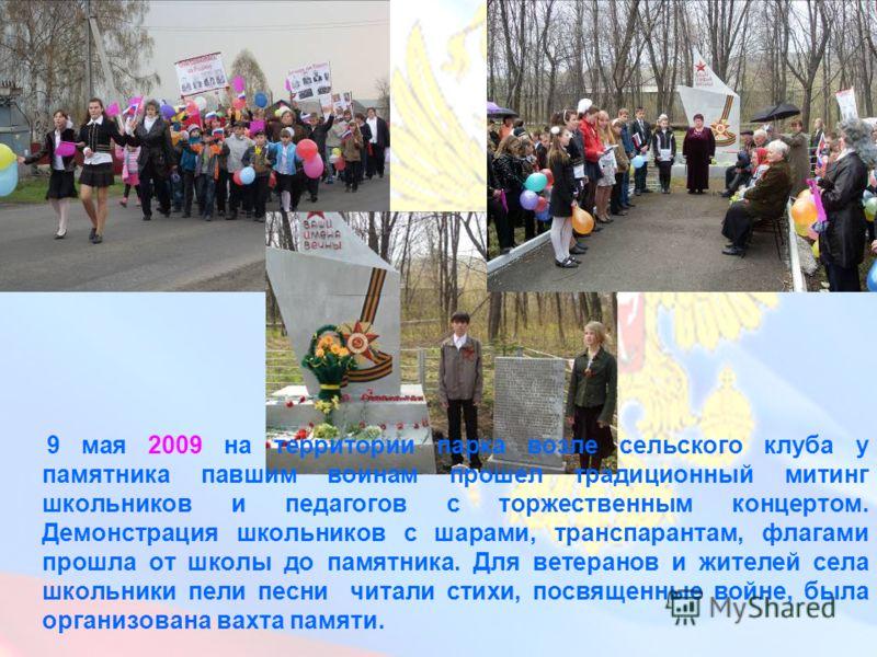 9 мая 2009 на территории парка возле сельского клуба у памятника павшим воинам прошел традиционный митинг школьников и педагогов с торжественным концертом. Демонстрация школьников с шарами, транспарантам, флагами прошла от школы до памятника. Для вет