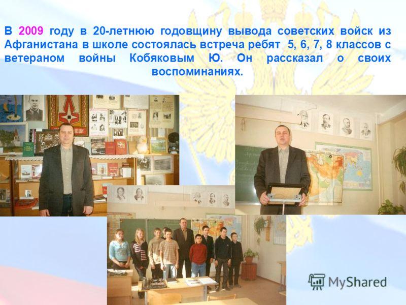 В 2009 году в 20-летнюю годовщину вывода советских войск из Афганистана в школе состоялась встреча ребят 5, 6, 7, 8 классов с ветераном войны Кобяковым Ю. Он рассказал о своих воспоминаниях.