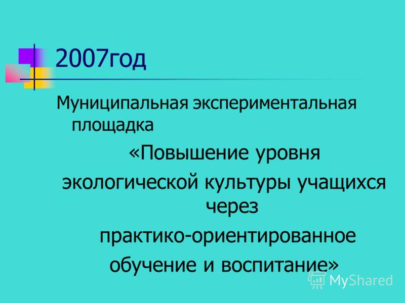 2007год Муниципальная экспериментальная площадка «Повышение уровня экологической культуры учащихся через практико-ориентированное обучение и воспитание»