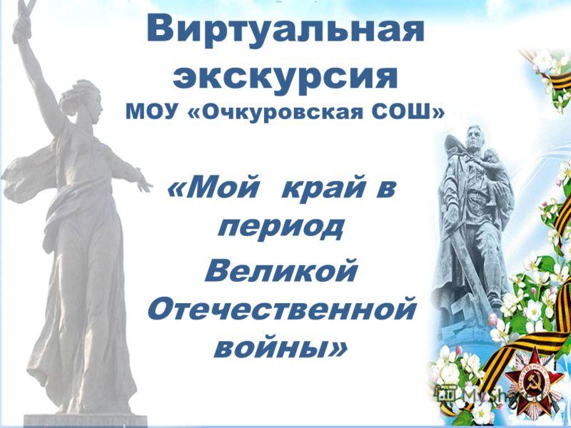 Виртуальная экскурсия МОУ «Очкуровская СОШ» «Мой край в период Великой Отечественной войны»