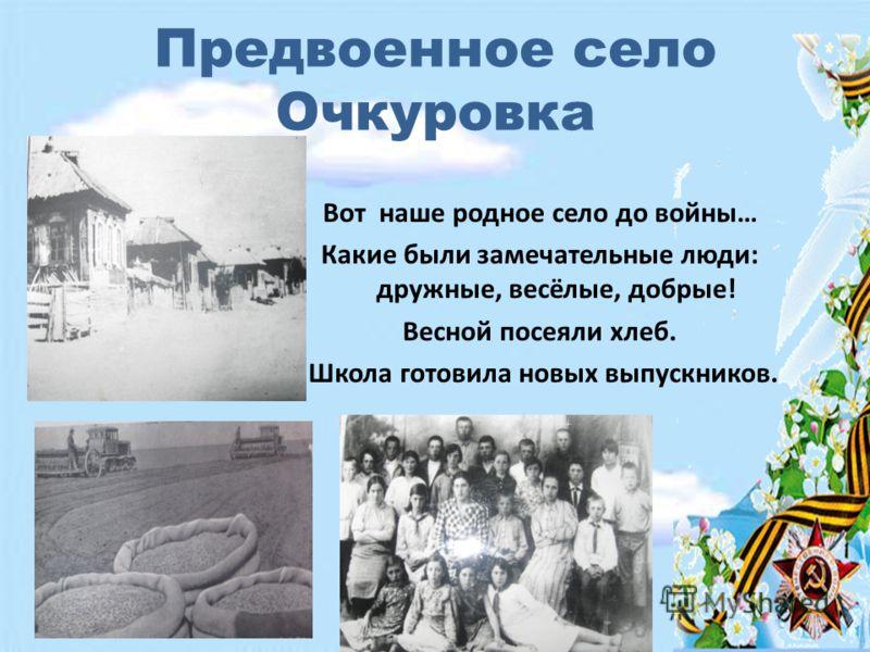 Предвоенное село Очкуровка Вот наше родное село до войны… Какие были замечательные люди: дружные, весёлые, добрые! Весной посеяли хлеб. Школа готовила новых выпускников.