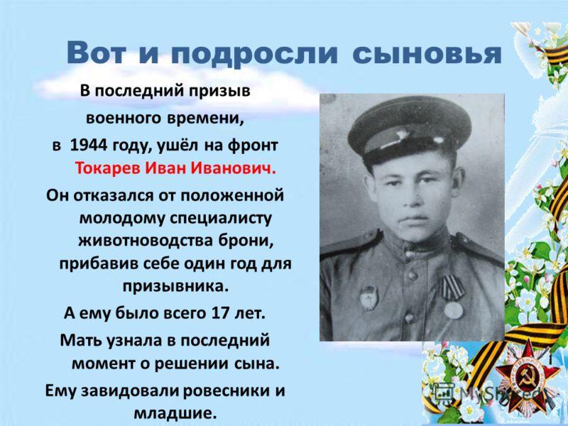 Вот и подросли сыновья В последний призыв военного времени, в 1944 году, ушёл на фронт Токарев Иван Иванович. Он отказался от положенной молодому специалисту животноводства брони, прибавив себе один год для призывника. А ему было всего 17 лет. Мать у