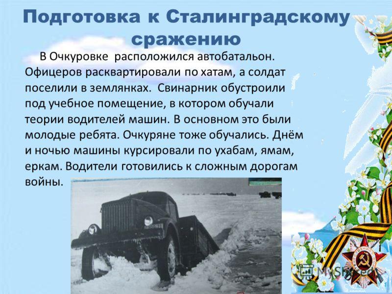 Подготовка к Сталинградскому сражению В Очкуровке расположился автобатальон. Офицеров расквартировали по хатам, а солдат поселили в землянках. Свинарник обустроили под учебное помещение, в котором обучали теории водителей машин. В основном это были м