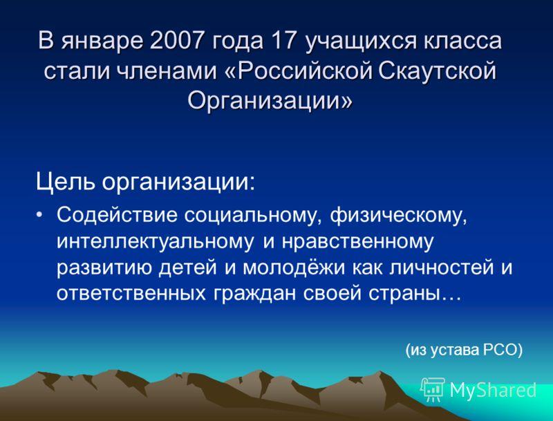 В январе 2007 года 17 учащихся класса стали членами «Российской Скаутской Организации» Цель организации: Содействие социальному, физическому, интеллектуальному и нравственному развитию детей и молодёжи как личностей и ответственных граждан своей стра