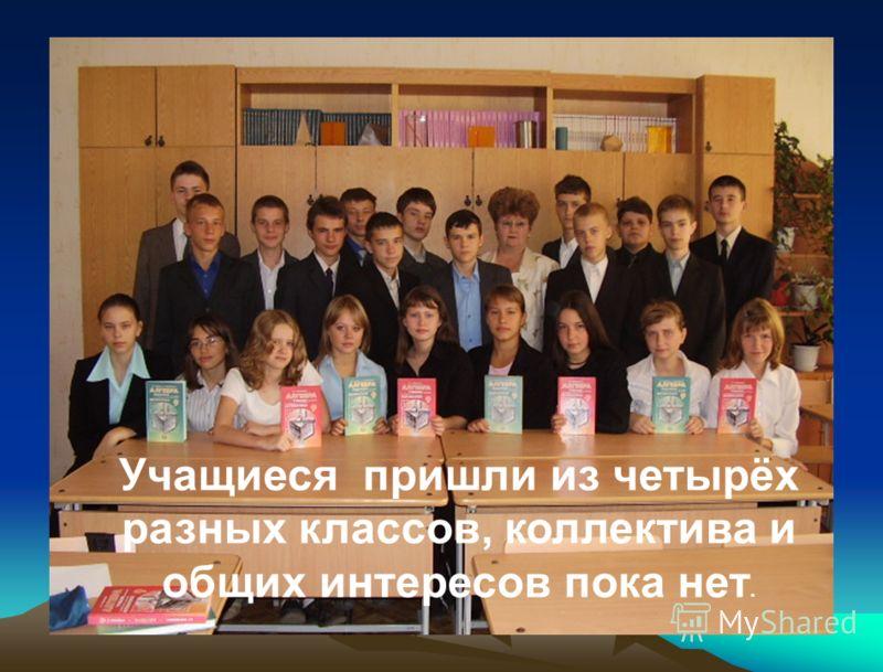 Учащиеся пришли из четырёх разных классов, коллектива и общих интересов пока нет.
