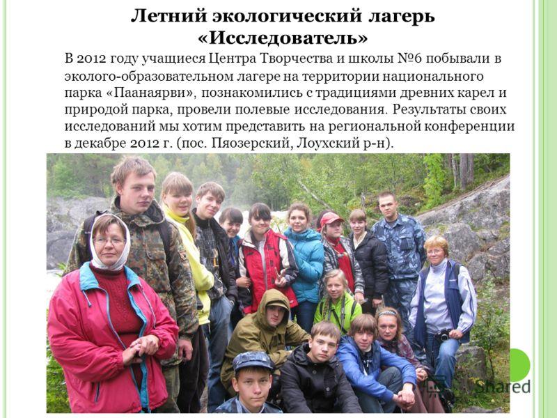 Летний экологический лагерь «Исследователь» В 2012 году учащиеся Центра Творчества и школы 6 побывали в эколого-образовательном лагере на территории национального парка «Паанаярви », познакомились с традициями древних карел и природой парка, провели