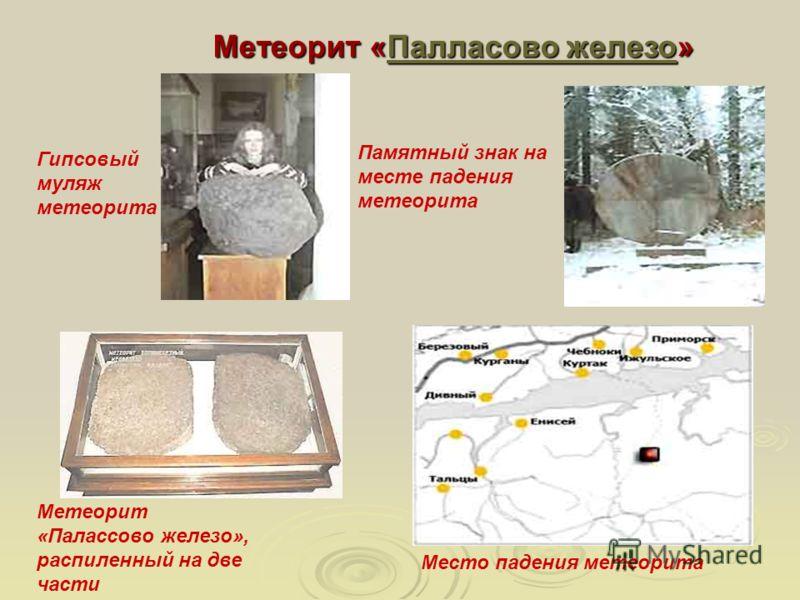 Метеорит «Палласово железо» Палласово железоПалласово железо Гипсовый муляж метеорита Место падения метеорита Памятный знак на месте падения метеорита Метеорит «Палассово железо», распиленный на две части