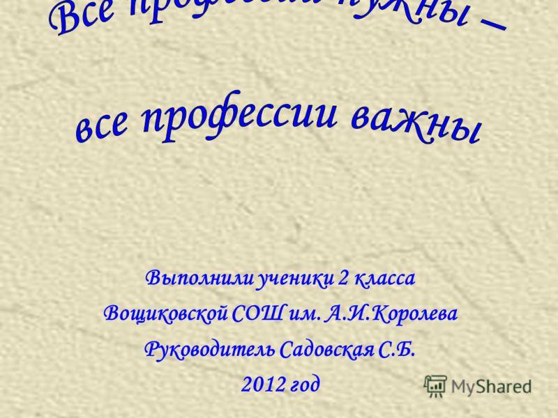 Выполнили ученики 2 класса Вощиковской СОШ им. А.И.Королева Руководитель Садовская С.Б. 2012 год