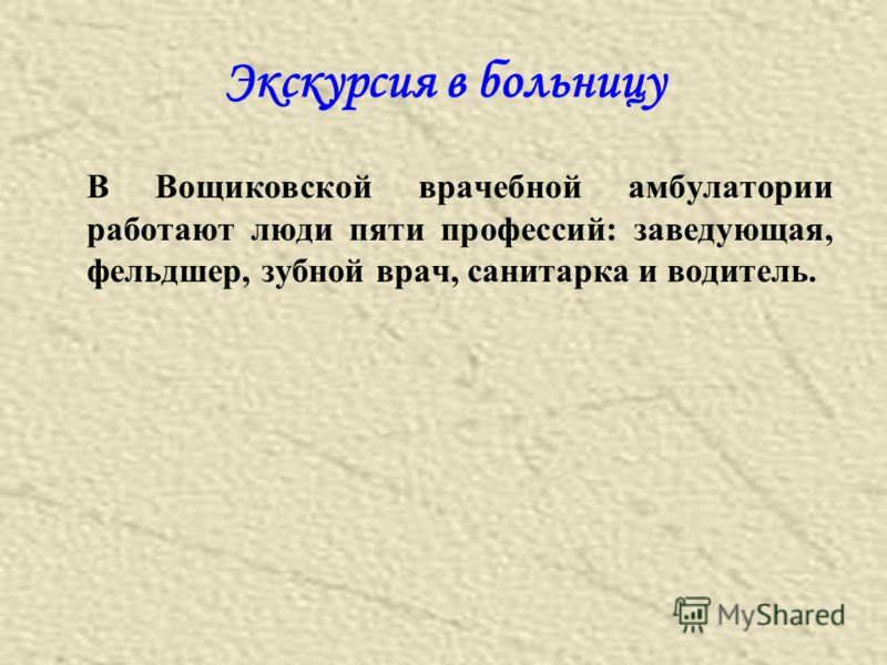 Экскурсия в больницу В Вощиковской врачебной амбулатории работают люди пяти профессий: заведующая, фельдшер, зубной врач, санитарка и водитель.