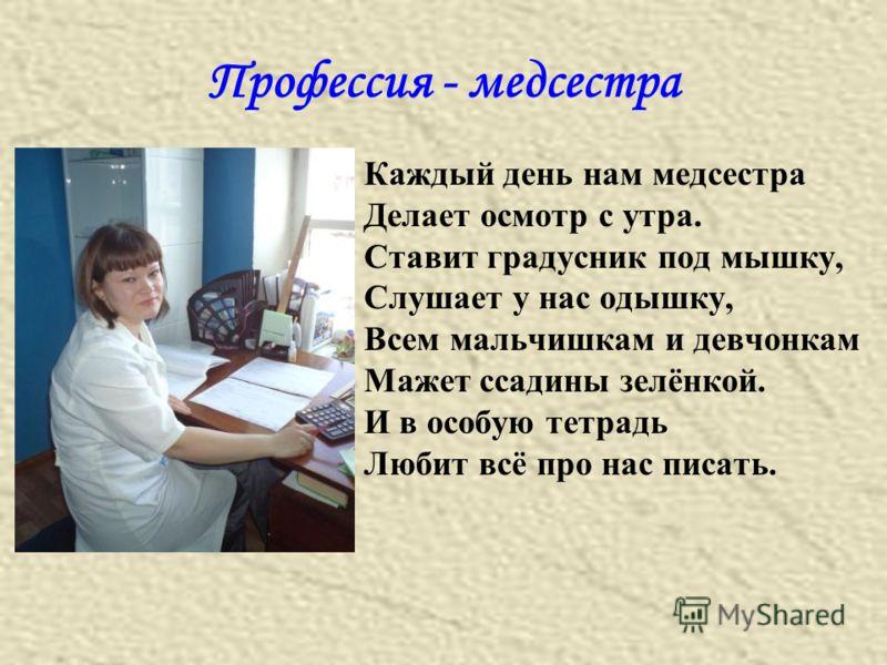 Профессия - медсестра Каждый день нам медсестра Делает осмотр с утра. Ставит градусник под мышку, Слушает у нас одышку, Всем мальчишкам и девчонкам Мажет ссадины зелёнкой. И в особую тетрадь Любит всё про нас писать.