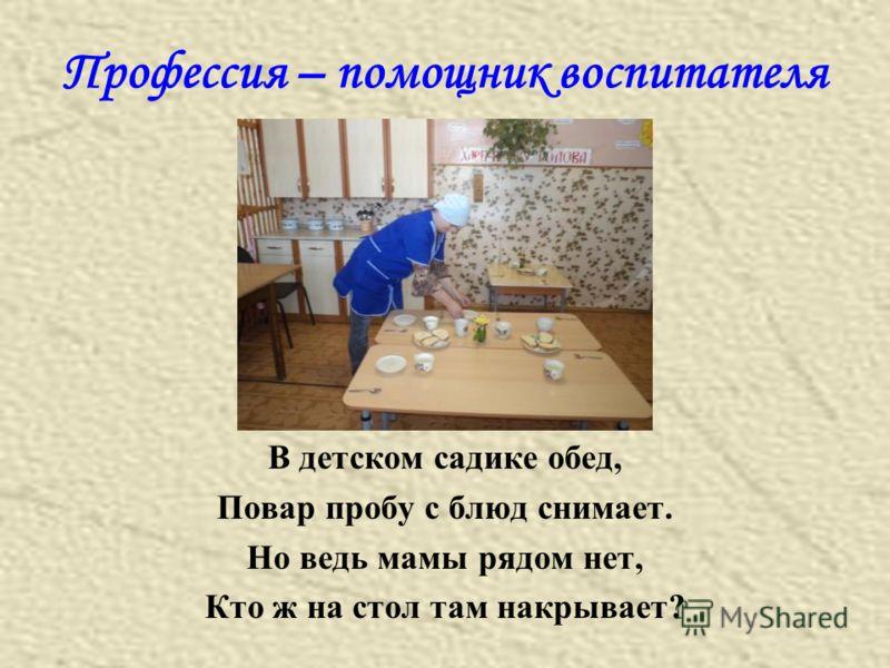 Профессия – помощник воспитателя В детском садике обед, Повар пробу с блюд снимает. Но ведь мамы рядом нет, Кто ж на стол там накрывает?