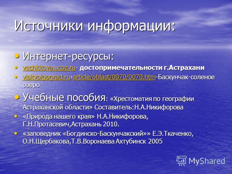 Источники информации: Интернет-ресурсы: Интернет-ресурсы: vechkitova.ucoz.ru- достопримечательности г.Астрахани vechkitova.ucoz.ru- достопримечательности г.Астрахани vechkitova.ucoz.ru visitvolgograd.ruarticle/oblast/0070/0070.htm-Баскунчак-соленое о
