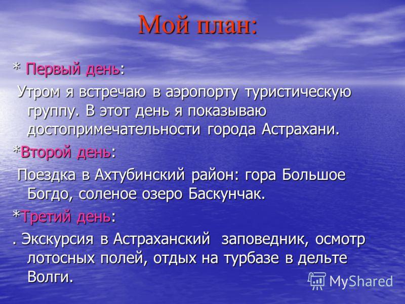 Мой план: Мой план: * Первый день: Утром я встречаю в аэропорту туристическую группу. В этот день я показываю достопримечательности города Астрахани. Утром я встречаю в аэропорту туристическую группу. В этот день я показываю достопримечательности гор