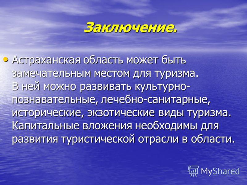 Заключение. Заключение. Астраханская область может быть замечательным местом для туризма. В ней можно развивать культурно- познавательные, лечебно-санитарные, исторические, экзотические виды туризма. Капитальные вложения необходимы для развития турис