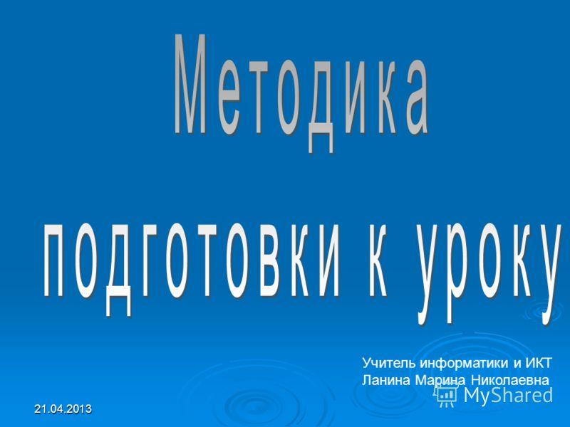 21.04.2013 Учитель информатики и ИКТ Ланина Марина Николаевна