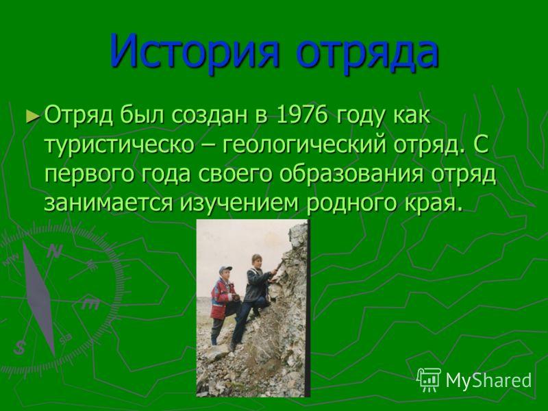 История отряда Отряд был создан в 1976 году как туристическо – геологический отряд. С первого года своего образования отряд занимается изучением родного края. Отряд был создан в 1976 году как туристическо – геологический отряд. С первого года своего