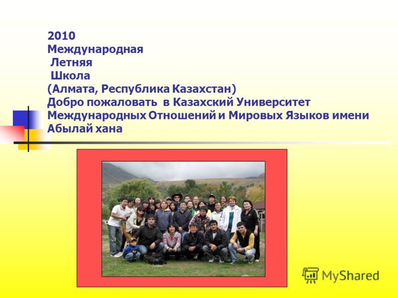 2010 Международная Летняя Школа (Алмата, Республика Казахстан) Добро пожаловать в Казахский Университет Международных Отношений и Мировых Языков имени Абылай хана