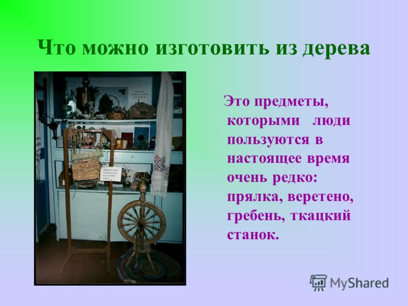 Что можно изготовить из дерева Это предметы, которыми люди пользуются в настоящее время очень редко: прялка, веретено, гребень, ткацкий станок.