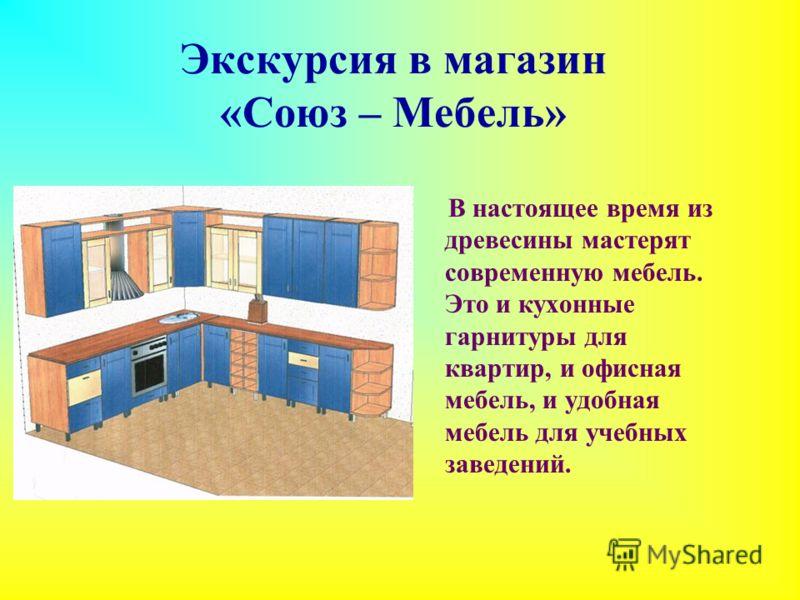 Экскурсия в магазин «Союз – Мебель» В настоящее время из древесины мастерят современную мебель. Это и кухонные гарнитуры для квартир, и офисная мебель, и удобная мебель для учебных заведений.