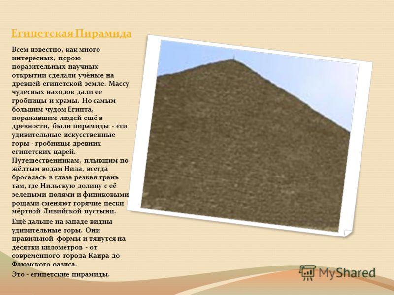 Египетская Пирамида Всем известно, как много интересных, порою поразительных научных открытии сделали учёные на древней египетской земле. Массу чудесных находок дали ее гробницы и храмы. Но самым большим чудом Египта, поражавшим людей ещё в древности