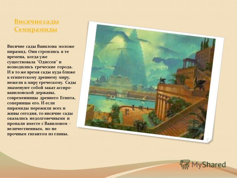 Висячие сады Семирамиды Висячие сады Вавилона моложе пирамид. Они строились в те времена, когда уже существовала