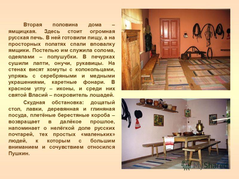 Вторая половина дома – ямщицкая. Здесь стоит огромная русская печь. В ней готовили пищу, а на просторных полатях спали вповалку ямщики. Постелью им служила солома, одеялами – полушубки. В печурках сушили лапти, онучи, рукавицы. На стенах висят хомуты