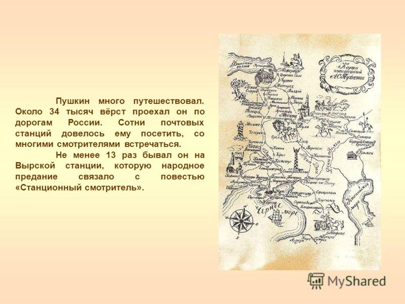 Пушкин много путешествовал. Около 34 тысяч вёрст проехал он по дорогам России. Сотни почтовых станций довелось ему посетить, со многими смотрителями встречаться. Не менее 13 раз бывал он на Вырской станции, которую народное предание связало с повесть
