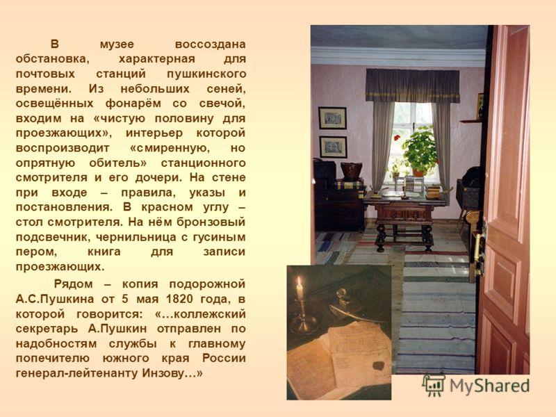 В музее воссоздана обстановка, характерная для почтовых станций пушкинского времени. Из небольших сеней, освещённых фонарём со свечой, входим на «чистую половину для проезжающих», интерьер которой воспроизводит «смиренную, но опрятную обитель» станци