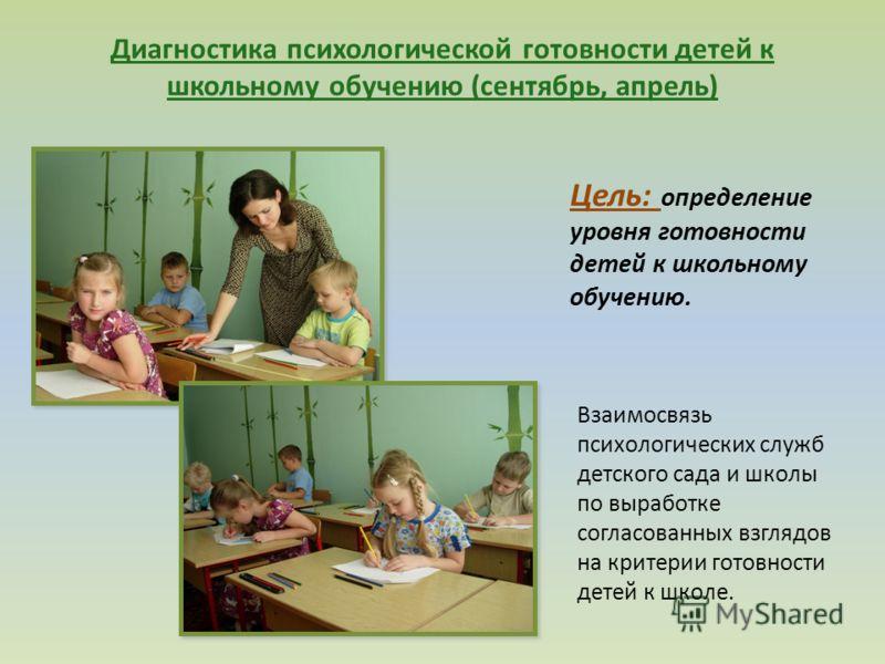 Диагностика психологической готовности детей к школьному обучению (сентябрь, апрель) Цель: определение уровня готовности детей к школьному обучению. Взаимосвязь психологических служб детского сада и школы по выработке согласованных взглядов на критер