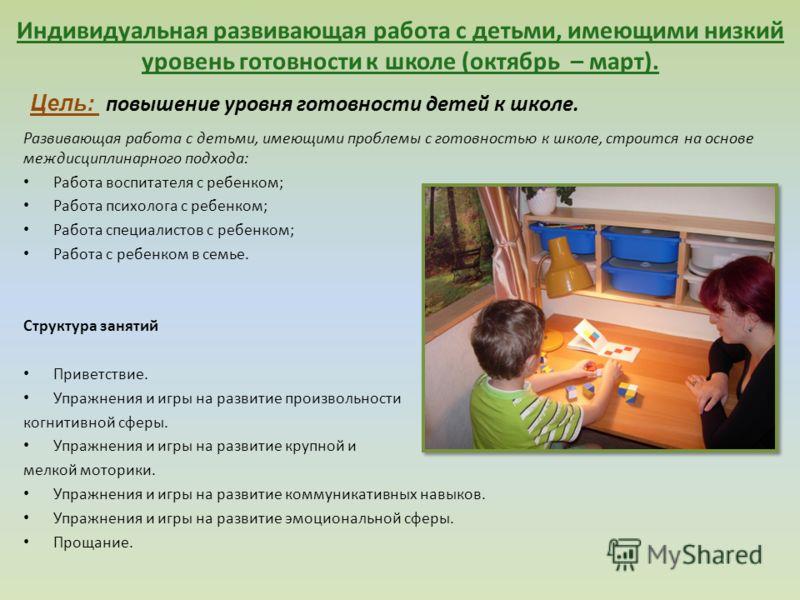 Индивидуальная развивающая работа с детьми, имеющими низкий уровень готовности к школе (октябрь – март). Развивающая работа с детьми, имеющими проблемы с готовностью к школе, строится на основе междисциплинарного подхода: Работа воспитателя с ребенко