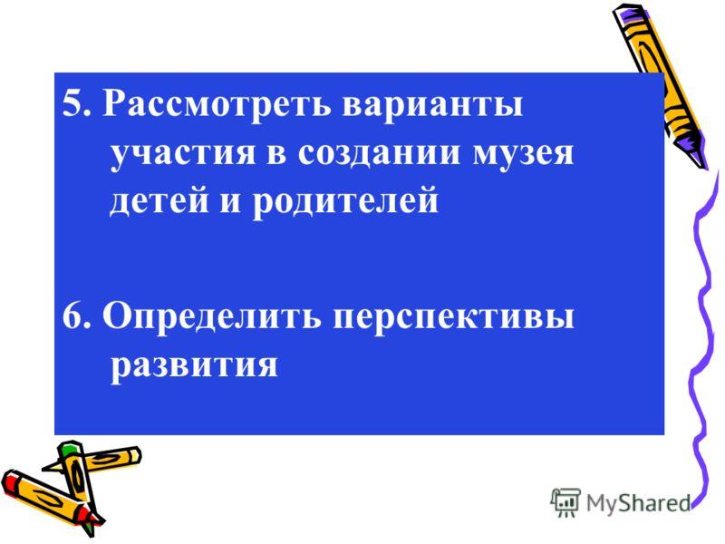 5. Рассмотреть варианты участия в создании музея детей и родителей 6. Определить перспективы развития