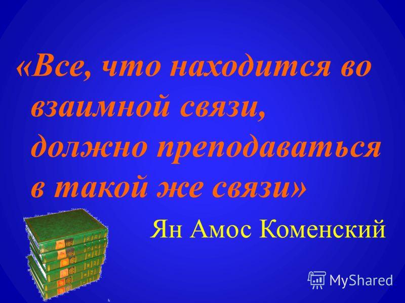 «Все, что находится во взаимной связи, должно преподаваться в такой же связи» Ян Амос Коменский