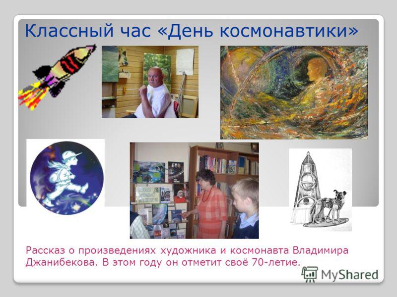 Классный час «День космонавтики» Рассказ о произведениях художника и космонавта Владимира Джанибекова. В этом году он отметит своё 70-летие.